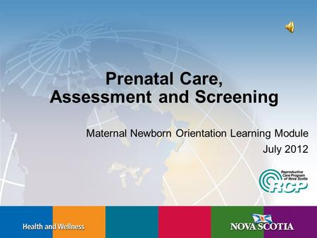 Prenatal Care, Assessment and Screening Maternal Newborn Orientation Learning Module July 2012.