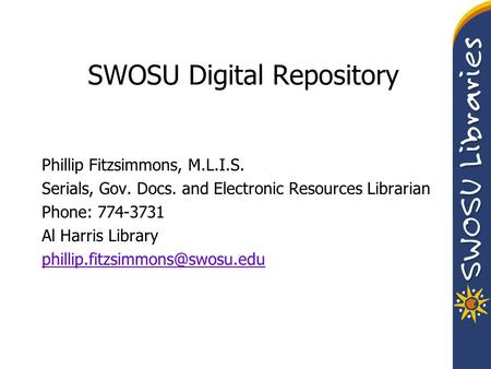 SWOSU Digital Repository Phillip Fitzsimmons, M.L.I.S. Serials, Gov. Docs. and Electronic Resources Librarian Phone: 774-3731 Al Harris Library