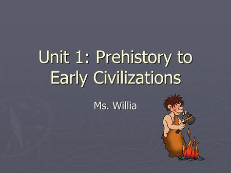 Unit 1: Prehistory to Early Civilizations Ms. Willia.