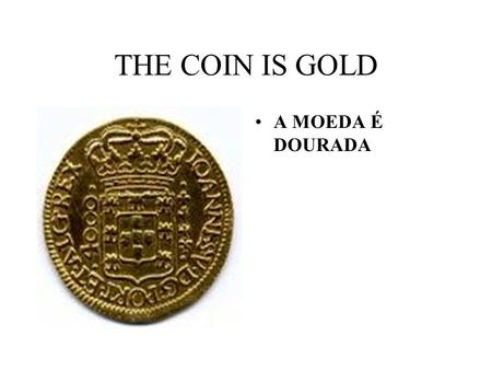 THE COIN IS GOLD A MOEDA É DOURADA. THE COIN IS SILVER A MOEDA É PRATEADA.