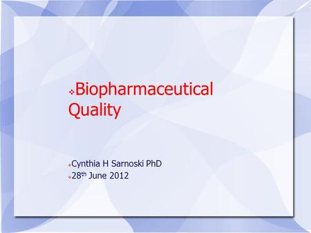 Biopharmaceutical Quality Cynthia H Sarnoski PhD 28 th June 2012.