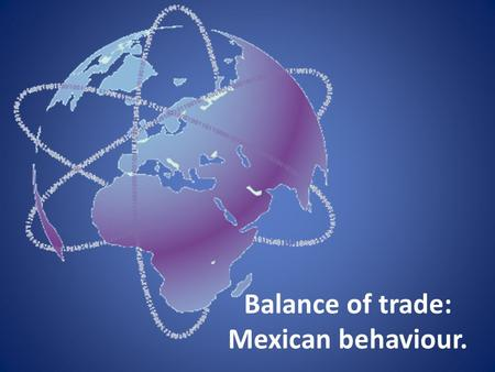 Balance of trade: Mexican behaviour.. Concept It is the difference between the monetary value of exports and imports of output in an economy over a certain.