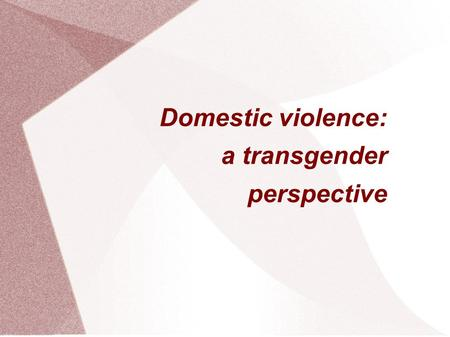 Domestic violence: a transgender perspective. Defining Transgender Gender is a fundamental part of who we are We perceive ourselves and others through.