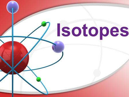 Isotopes. Are All Atoms of an Element the Same? Not necessarily. Some atoms have an unequal number of protons and neutrons. We call these atoms isotopes.