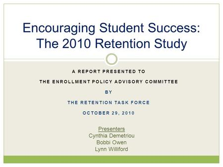 A REPORT PRESENTED TO THE ENROLLMENT POLICY ADVISORY COMMITTEE BY THE RETENTION TASK FORCE OCTOBER 29, 2010 Encouraging Student Success: The 2010 Retention.