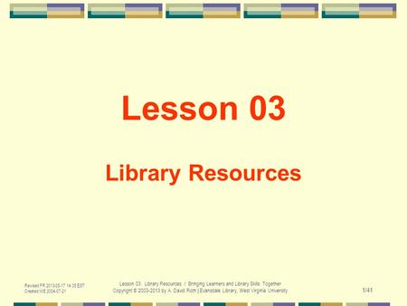 Revised FR 2013-05-17 14:35 EST Created WE 2004-07-21 Lesson 03. Library Resources / Bringing Learners and Library Skills Together Copyright © 2003-2013.