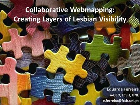 Collaborative Webmapping: Creating Layers of Lesbian Visibility Eduarda Ferreira e-GEO, FCSH, UNL