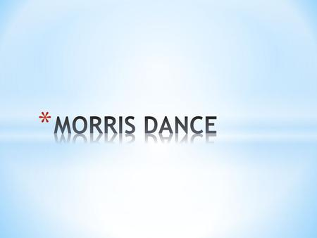 * Morris dance is a form of English folk dance usually accompanied by music. It is based on rhythmic stepping and the execution of choreographed figures.