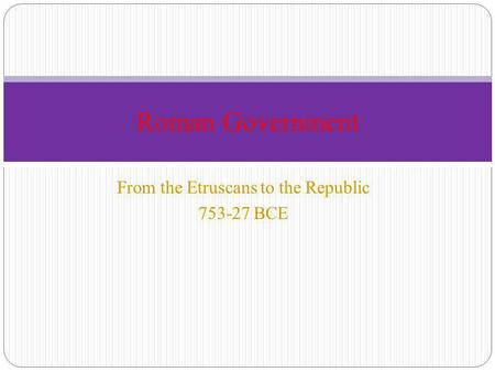 From the Etruscans to the Republic 753-27 BCE Roman Government.