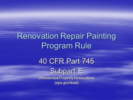 Renovation Repair Painting Program Rule 40 CFR Part 745 Subpart E (Residential Property Renovation) (epa.gov/lead)