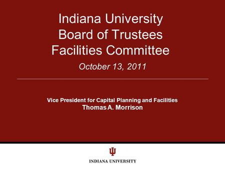 October 13, 2011 Indiana University Board of Trustees Facilities Committee Vice President for Capital Planning and Facilities Thomas A. Morrison.