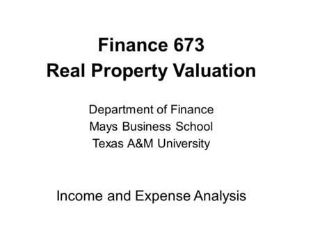 Finance 673 Real Property Valuation Department of Finance Mays Business School Texas A&M University Income and Expense Analysis.