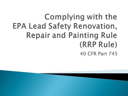 40 CFR Part 745. Addresses activities that disturb lead-based paint in target housing and child-occupied facilities. It requires: Renovators to be certified.