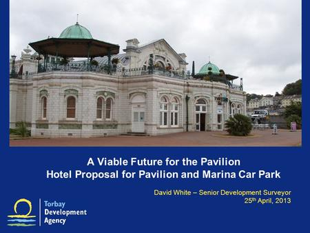 A Viable Future for the Pavilion Hotel Proposal for Pavilion and Marina Car Park David White – Senior Development Surveyor 25 th April, 2013.