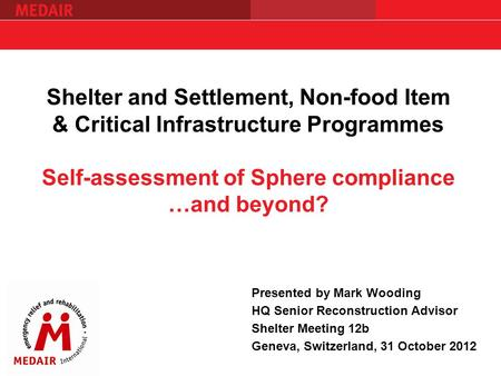 Shelter and Settlement, Non-food Item & Critical Infrastructure Programmes Self-assessment of Sphere compliance …and beyond? Presented by Mark Wooding.