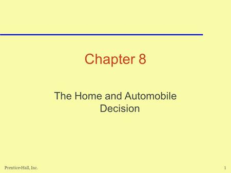 Prentice-Hall, Inc.1 Chapter 8 The Home and Automobile Decision.