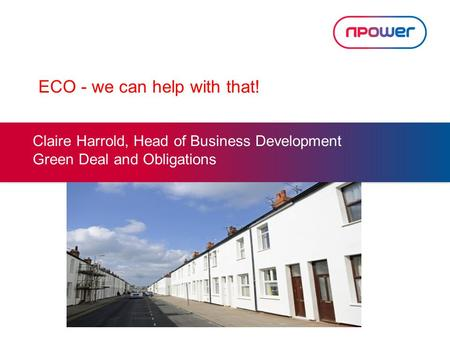 ECO - we can help with that! Claire Harrold, Head of Business Development Green Deal and Obligations.