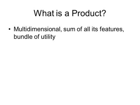 What is a Product? Multidimensional, sum of all its features, bundle of utility.
