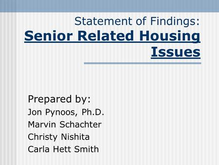 Statement of Findings: Senior Related Housing Issues Prepared by: Jon Pynoos, Ph.D. Marvin Schachter Christy Nishita Carla Hett Smith.