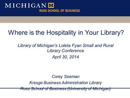 Where is the Hospitality in Your Library? Library of Michigans Loleta Fyan Small and Rural Library Conference April 30, 2014 Corey Seeman Kresge Business.