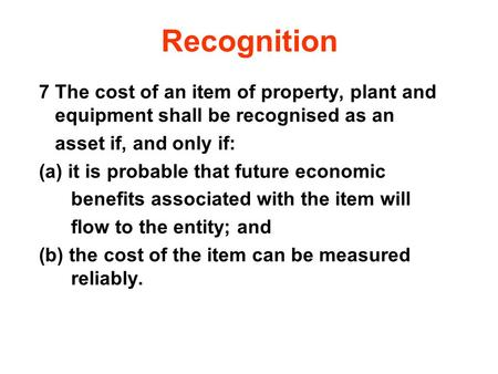 Recognition 7 The cost of an item of property, plant and equipment shall be recognised as an asset if, and only if: (a) it is probable that future.