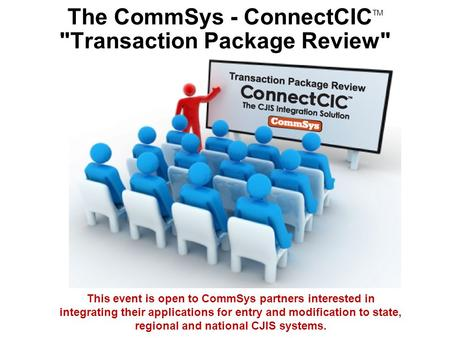 The CommSys - ConnectCIC TM Transaction Package Review This event is open to CommSys partners interested in integrating their applications for entry.