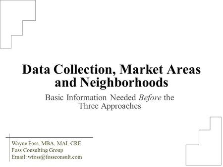 Data Collection, Market Areas and Neighborhoods Basic Information Needed Before the Three Approaches Wayne Foss, MBA, MAI, CRE Foss Consulting Group Email:
