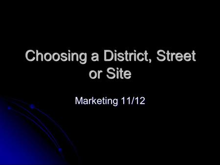 Choosing a District, Street or Site Marketing 11/12.