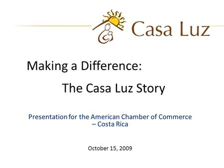 Presentation for the American Chamber of Commerce – Costa Rica October 15, 2009 Making a Difference: The Casa Luz Story.