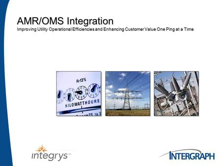 AMR/OMS Integration Improving Utility Operational Efficiencies and Enhancing Customer Value One Ping at a Time.
