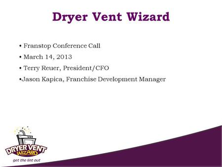 Franstop Conference Call March 14, 2013 Terry Reuer, President/CFO Jason Kapica, Franchise Development Manager Dryer Vent Wizard.