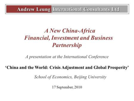 Andrew Leung Andrew Leung International Consultants Ltd A New China-Africa Financial, Investment and Business Partnership A presentation at the International.