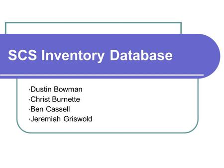 SCS Inventory Database Dustin Bowman Christ Burnette Ben Cassell Jeremiah Griswold.