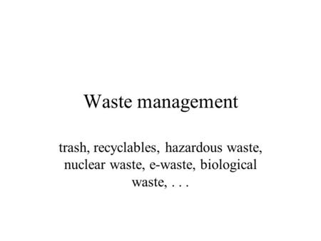 Waste management trash, recyclables, hazardous waste, nuclear waste, e-waste, biological waste, . . .