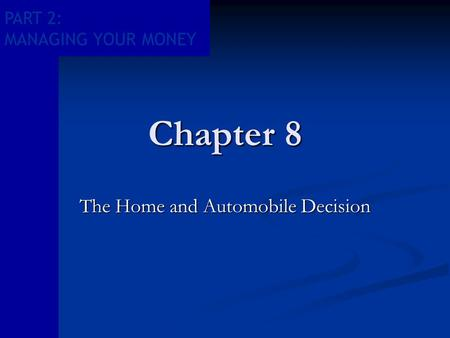 PART 2: MANAGING YOUR MONEY Chapter 8 The Home and Automobile Decision.