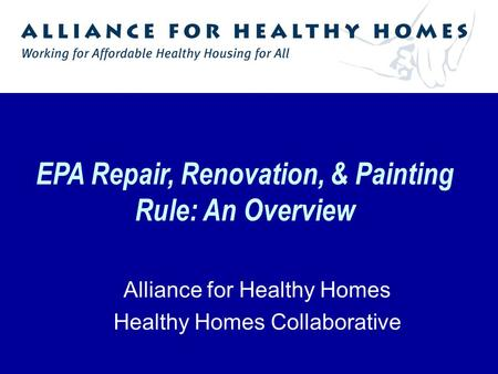 EPA Repair, Renovation, & Painting Rule: An Overview Alliance for Healthy Homes Healthy Homes Collaborative.