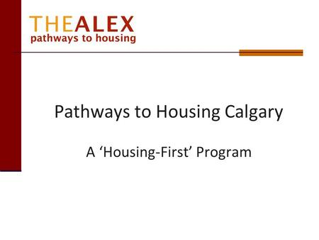 Pathways to Housing Calgary A Housing-First Program.