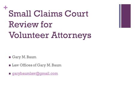 + Small Claims Court Review for Volunteer Attorneys Gary M. Baum Law Offices of Gary M. Baum