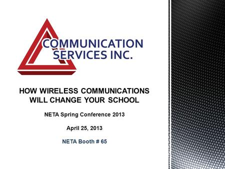 HOW WIRELESS COMMUNICATIONS WILL CHANGE YOUR SCHOOL NETA Spring Conference 2013 April 25, 2013 NETA Booth # 65.