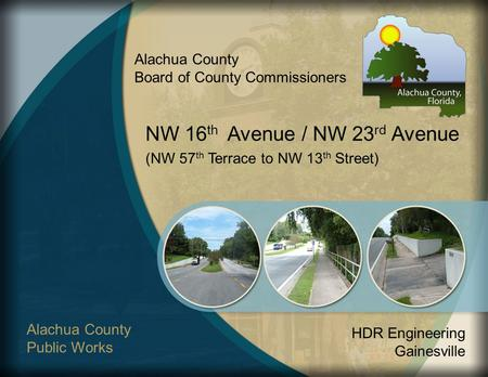 Alachua County Board of County Commissioners NW 16 th Avenue / NW 23 rd Avenue (NW 57 th Terrace to NW 13 th Street) Alachua County Public Works HDR Engineering.