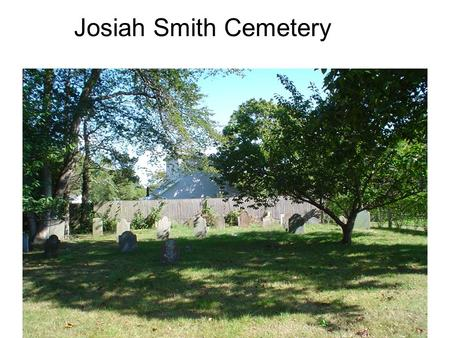 Josiah Smith Cemetery. Col. Josiah Smith, led local troops in Battle of L.I. Died in 1786 Lt Hugh Smith, Josiahs son Capt. David Howell, Josiahs brother-in-
