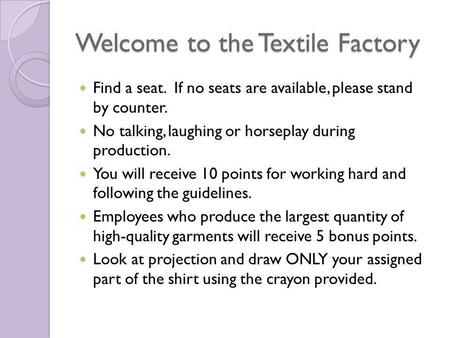 Welcome to the Textile Factory Find a seat. If no seats are available, please stand by counter. No talking, laughing or horseplay during production. You.