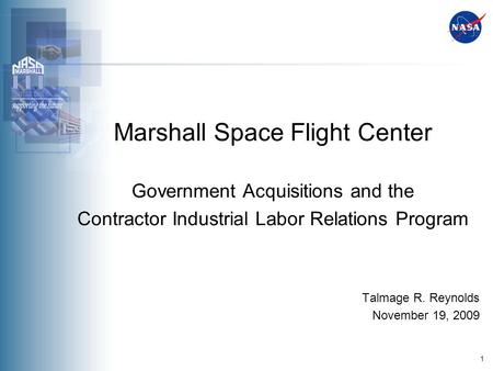 1 Marshall Space Flight Center Government Acquisitions and the Contractor Industrial Labor Relations Program Talmage R. Reynolds November 19, 2009.
