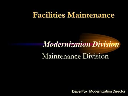 Modernization Division Facilities Maintenance Maintenance Division Dave Fox, Modernization Director.