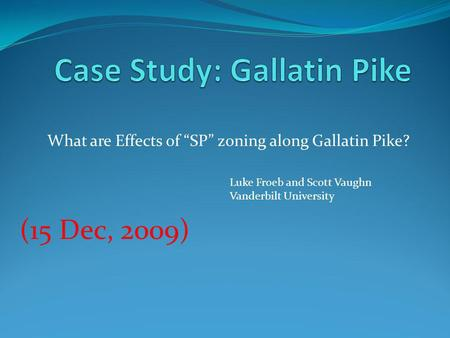 What are Effects of SP zoning along Gallatin Pike? (15 Dec, 2009) Luke Froeb and Scott Vaughn Vanderbilt University.