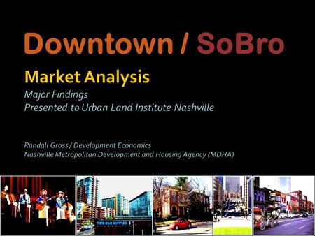 Downtown / SoBro. Market Analysis Forecast potential: All uses in SoBro & broader Downtown Area Downtown: the economic core of the apple & face of Nashville.