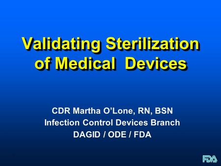 1 Validating Sterilization of Medical Devices CDR Martha OLone, RN, BSN Infection Control Devices Branch DAGID / ODE / FDA.
