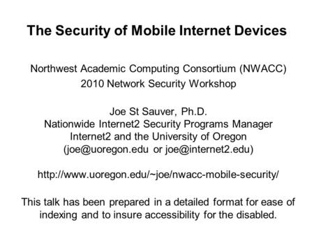 The Security of Mobile Internet <strong>Devices</strong> Northwest Academic Computing Consortium (NWACC) 2010 Network Security Workshop Joe St Sauver, Ph.D. Nationwide.