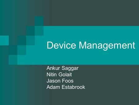 Device Management Ankur Saggar Nitin Golait Jason Foos Adam Estabrook.