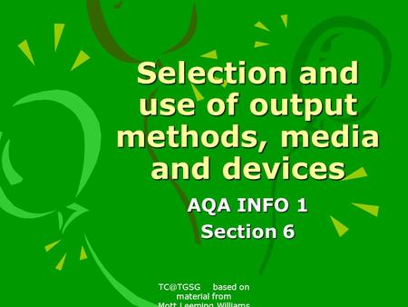 based on material from Mott,Leeming,Williams Selection and use of output methods, media and devices AQA INFO 1 Section 6.
